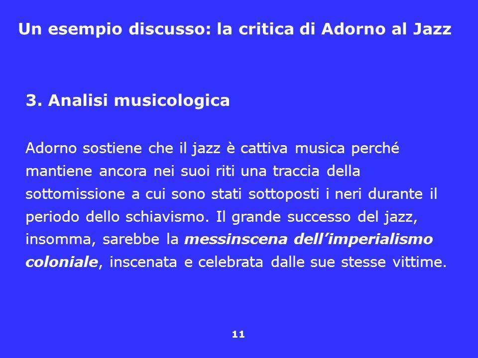11 Un esempio discusso: la critica di Adorno al Jazz 3. Analisi musicologica Adorno sostiene che il jazz è cattiva musica perché mantiene ancora nei s
