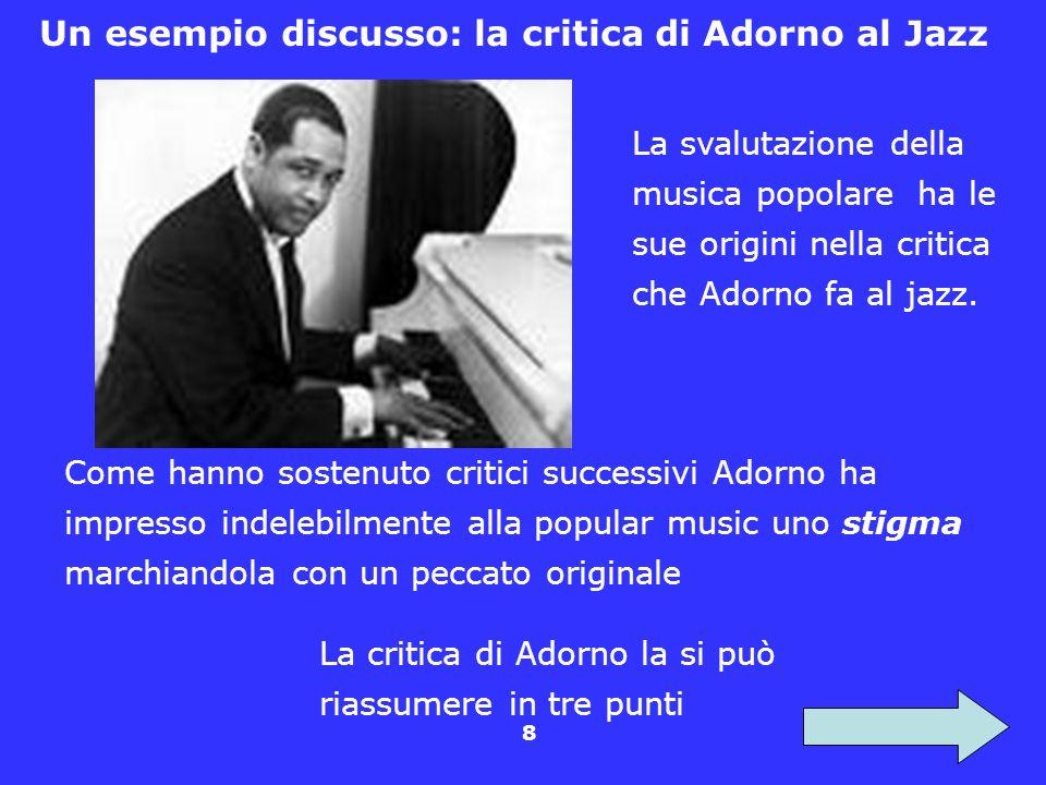 8 Un esempio discusso: la critica di Adorno al Jazz La svalutazione della musica popolare ha le sue origini nella critica che Adorno fa al jazz. La cr