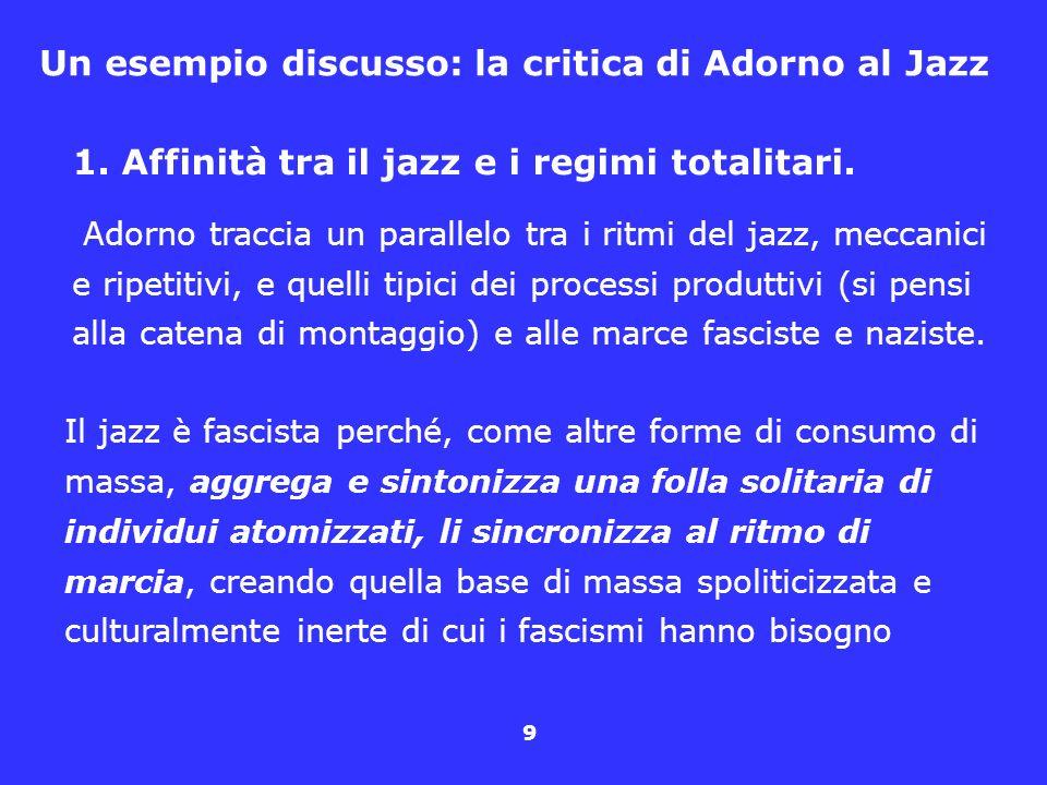 9 Un esempio discusso: la critica di Adorno al Jazz 1. Affinità tra il jazz e i regimi totalitari. Adorno traccia un parallelo tra i ritmi del jazz, m
