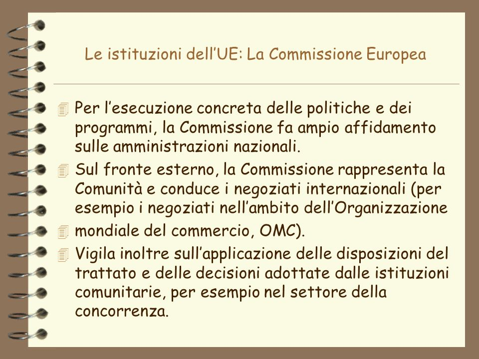 Le istituzioni dellUE: La Commissione Europea 4 Per lesecuzione concreta delle politiche e dei programmi, la Commissione fa ampio affidamento sulle am