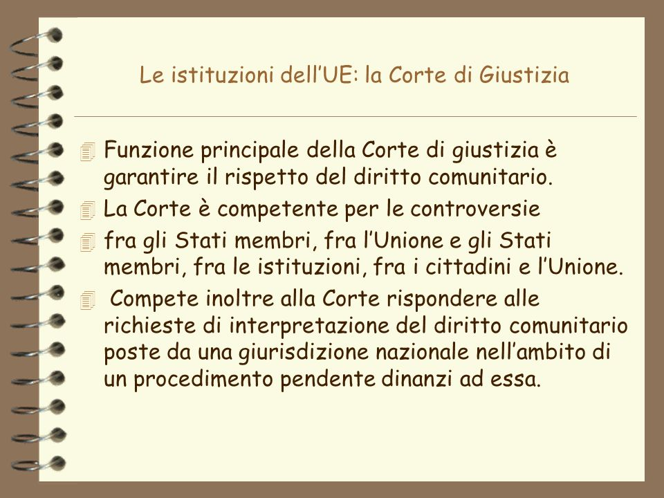Le istituzioni dellUE: la Corte di Giustizia 4 Funzione principale della Corte di giustizia è garantire il rispetto del diritto comunitario. 4 La Cort