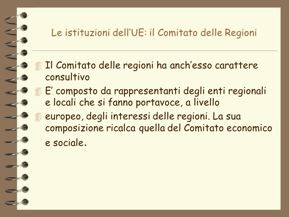 Le istituzioni dellUE: il Comitato delle Regioni 4 Il Comitato delle regioni ha anchesso carattere consultivo 4 E composto da rappresentanti degli ent