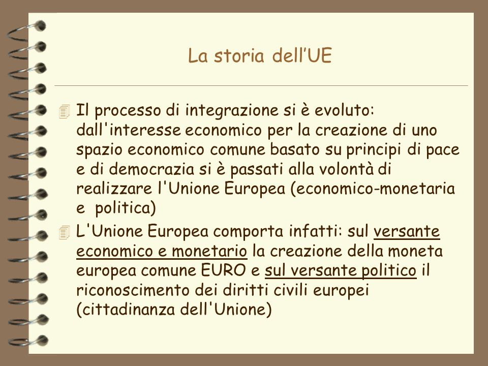 La storia dellUE 4 Il processo di integrazione si è evoluto: dall'interesse economico per la creazione di uno spazio economico comune basato su princi