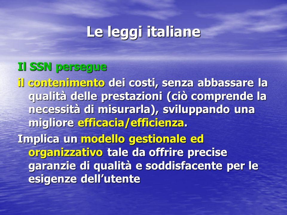 Le leggi italiane Il SSN persegue il contenimento dei costi, senza abbassare la qualità delle prestazioni (ciò comprende la necessità di misurarla), sviluppando una migliore efficacia/efficienza.