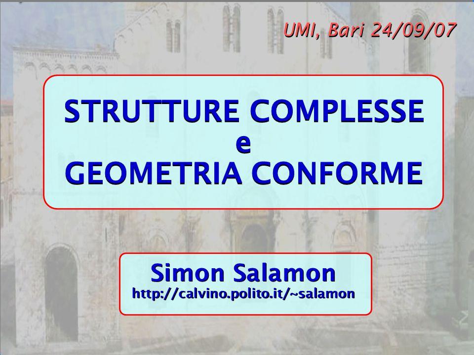 Bari 24/09/07 STRUTTURE COMPLESSE e GEOMETRIA CONFORME STRUTTURE COMPLESSE e GEOMETRIA CONFORME UMI, Bari 24/09/07 Simon Salamon http://calvino.polito