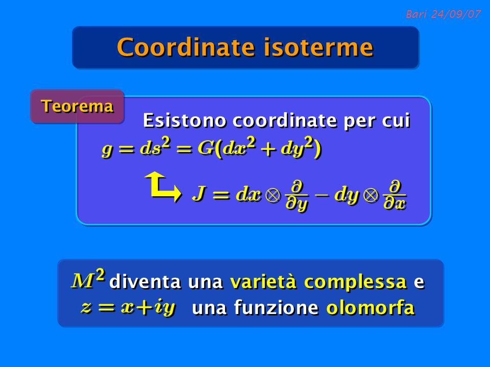 Bari 24/09/07 Coordinate isoterme Teorema Esistono coordinate per cui diventa una varietà complessa e una funzione olomorfa
