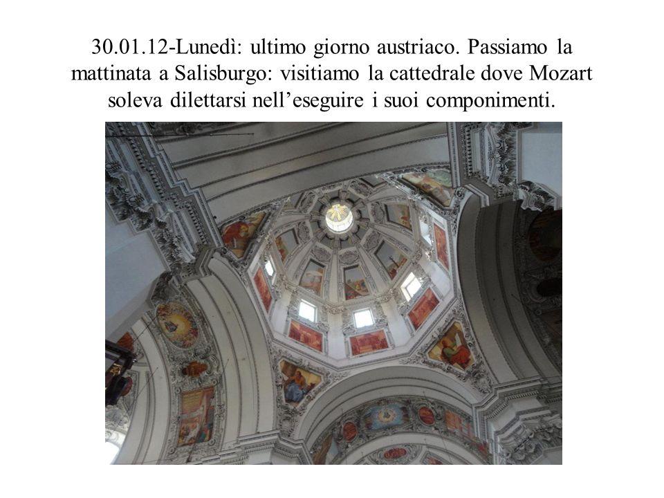 30.01.12-Lunedì: ultimo giorno austriaco. Passiamo la mattinata a Salisburgo: visitiamo la cattedrale dove Mozart soleva dilettarsi nelleseguire i suo
