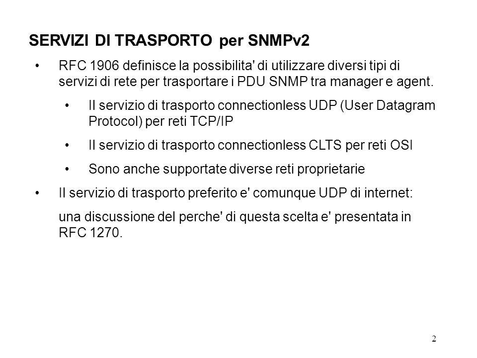 2 SERVIZI DI TRASPORTO per SNMPv2 RFC 1906 definisce la possibilita di utilizzare diversi tipi di servizi di rete per trasportare i PDU SNMP tra manager e agent.