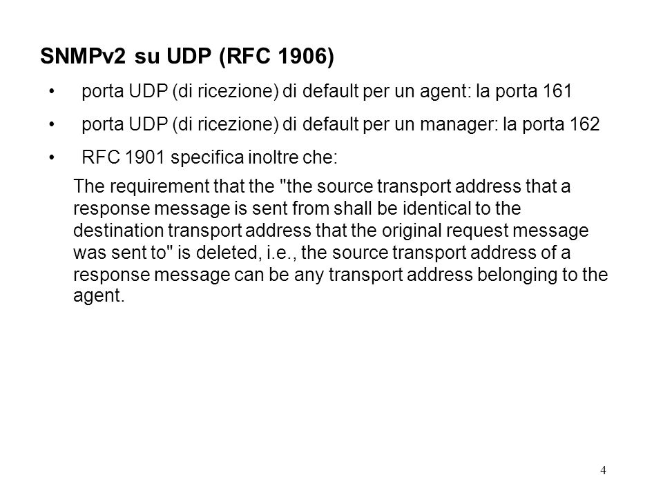 4 SNMPv2 su UDP (RFC 1906) porta UDP (di ricezione) di default per un agent: la porta 161 porta UDP (di ricezione) di default per un manager: la porta 162 RFC 1901 specifica inoltre che: The requirement that the the source transport address that a response message is sent from shall be identical to the destination transport address that the original request message was sent to is deleted, i.e., the source transport address of a response message can be any transport address belonging to the agent.