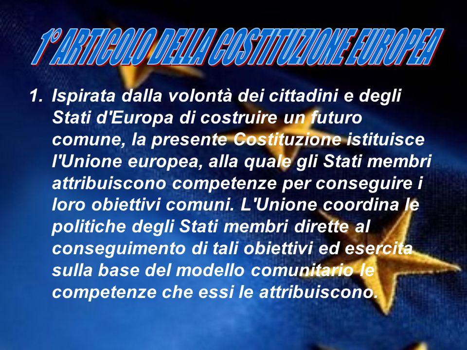 1.Ispirata dalla volontà dei cittadini e degli Stati d'Europa di costruire un futuro comune, la presente Costituzione istituisce l'Unione europea, all