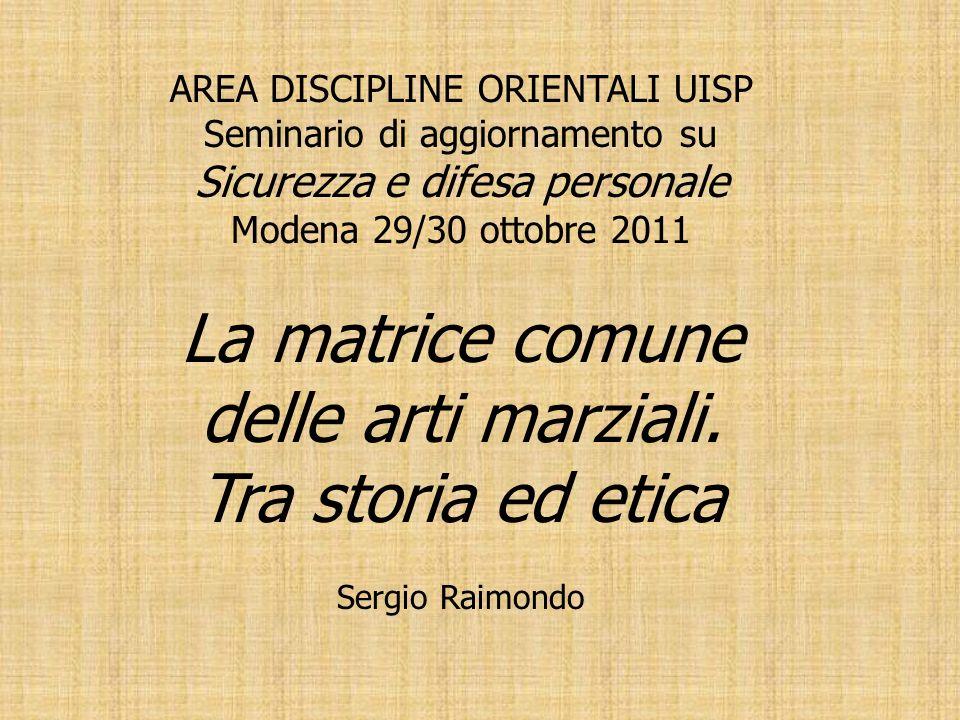 AREA DISCIPLINE ORIENTALI UISP Seminario di aggiornamento su Sicurezza e difesa personale Modena 29/30 ottobre 2011 La matrice comune delle arti marzi