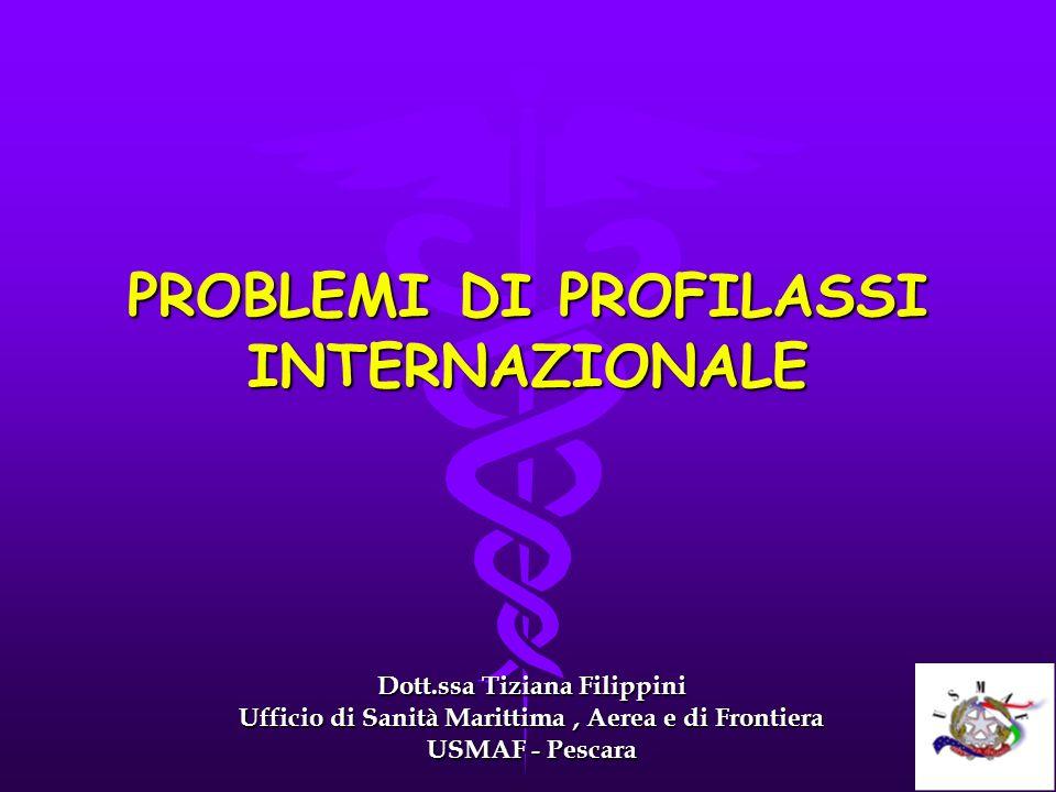 PROBLEMI DI PROFILASSI INTERNAZIONALE Dott.ssa Tiziana Filippini Ufficio di Sanità Marittima, Aerea e di Frontiera USMAF - Pescara