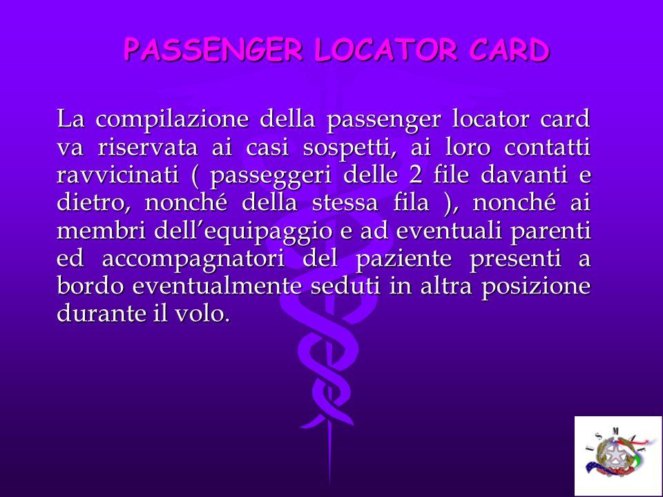 PASSENGER LOCATOR CARD La compilazione della passenger locator card va riservata ai casi sospetti, ai loro contatti ravvicinati ( passeggeri delle 2 f