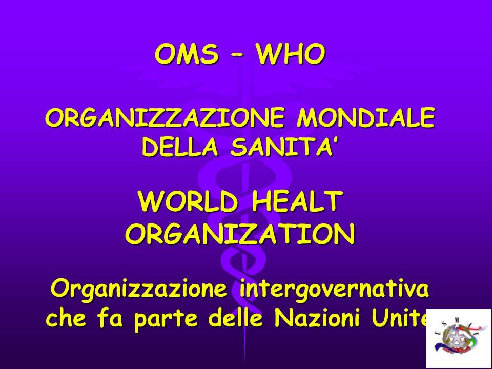 OMS – WHO ORGANIZZAZIONE MONDIALE DELLA SANITA WORLD HEALT ORGANIZATION Organizzazione intergovernativa che fa parte delle Nazioni Unite