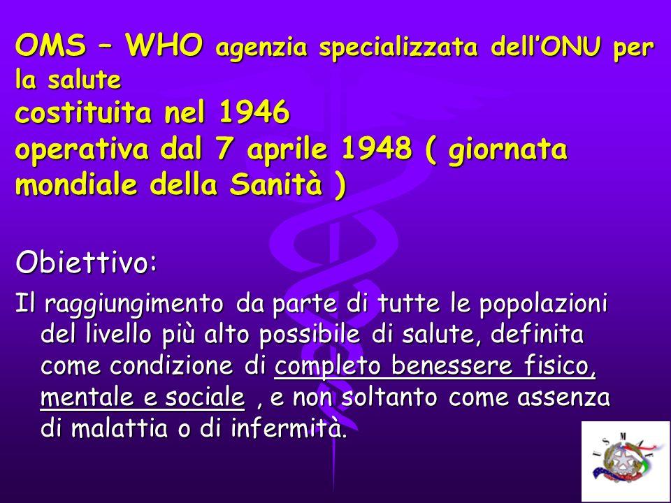 OMS – WHO agenzia specializzata dellONU per la salute costituita nel 1946 operativa dal 7 aprile 1948 ( giornata mondiale della Sanità ) Obiettivo: Il