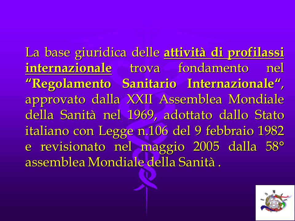 La base giuridica delle attività di profilassi internazionale trova fondamento nel Regolamento Sanitario Internazionale, approvato dalla XXII Assemble