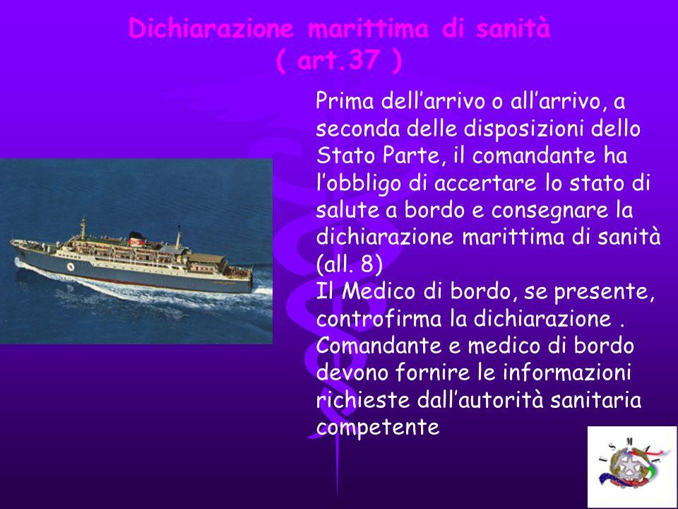 Dichiarazione marittima di sanità ( art.37 ) Prima dellarrivo o allarrivo, a seconda delle disposizioni dello Stato Parte, il comandante ha lobbligo d