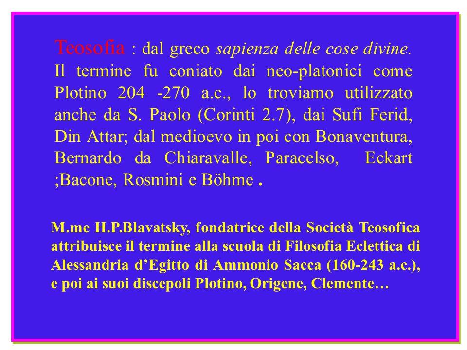 Teosofia : dal greco sapienza delle cose divine. Il termine fu coniato dai neo-platonici come Plotino 204 -270 a.c., lo troviamo utilizzato anche da S