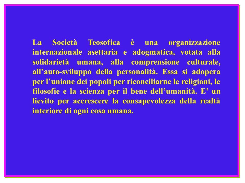 La Società Teosofica è una organizzazione internazionale asettaria e adogmatica, votata alla solidarietà umana, alla comprensione culturale, allauto-s