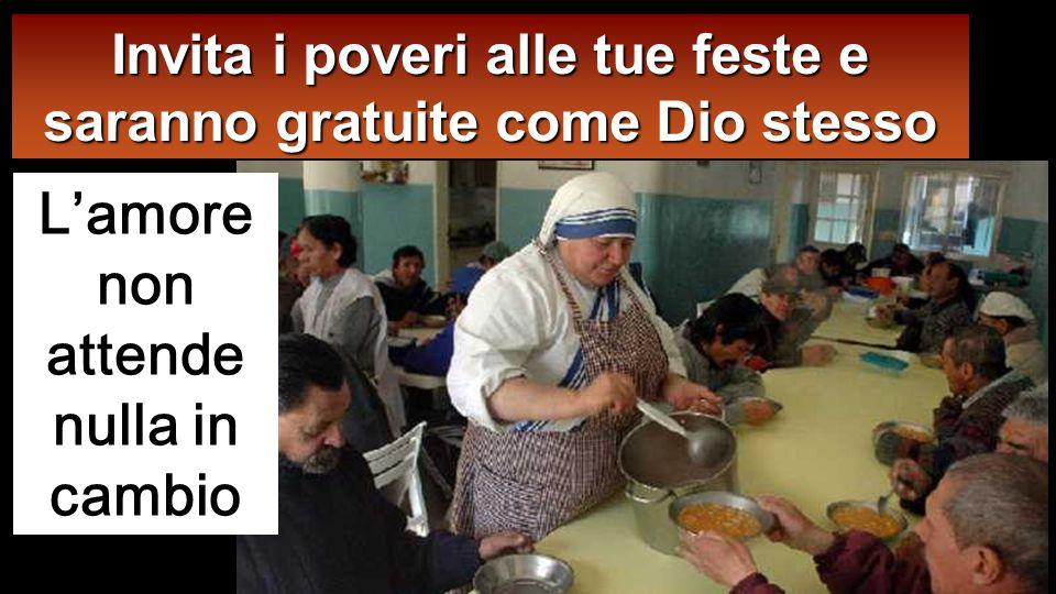 Disse poi a colui che l aveva invitato: « Quando offri un pranzo o una cena, non invitare i tuoi amici n é i tuoi fratelli n é i tuoi parenti n é i ri