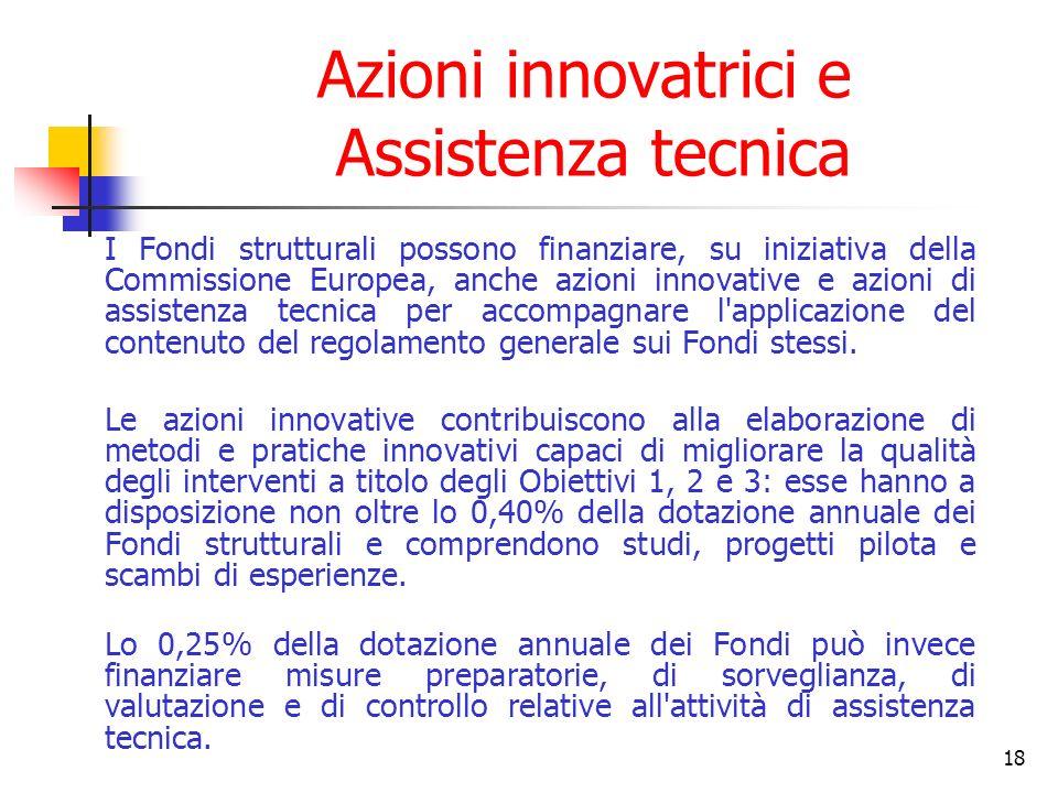 18 Azioni innovatrici e Assistenza tecnica I Fondi strutturali possono finanziare, su iniziativa della Commissione Europea, anche azioni innovative e