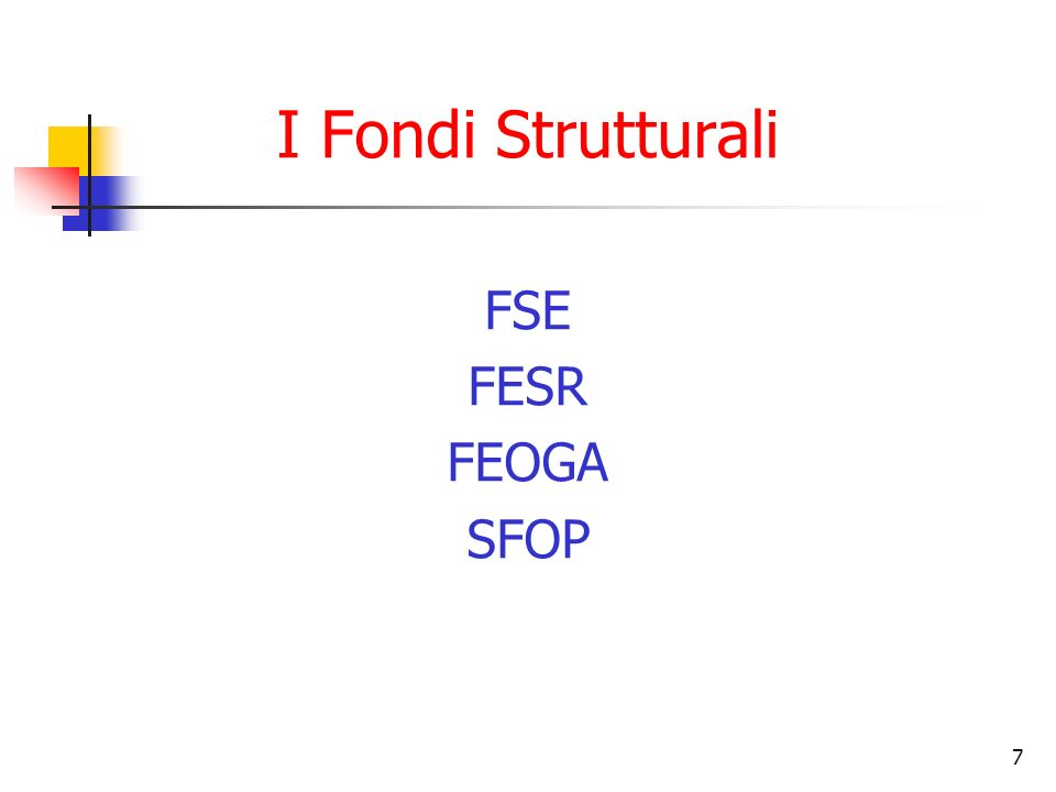 7 I Fondi Strutturali FSE FESR FEOGA SFOP