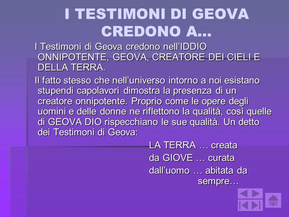 I TESTIMONI DI GEOVA CREDONO A… I Testimoni di Geova credono nellIDDIO ONNIPOTENTE, GEOVA, CREATORE DEI CIELI E DELLA TERRA. I Testimoni di Geova cred