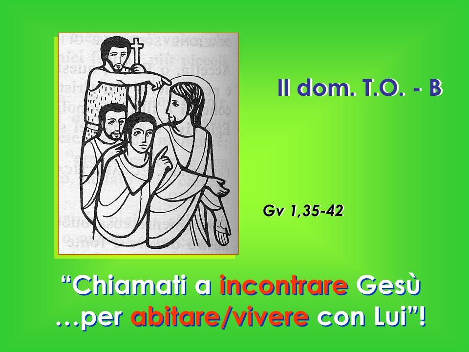 II dom. T.O. - B Chiamati a incontrare Gesù …per abitare/vivere con Lui! Gv 1,35-42