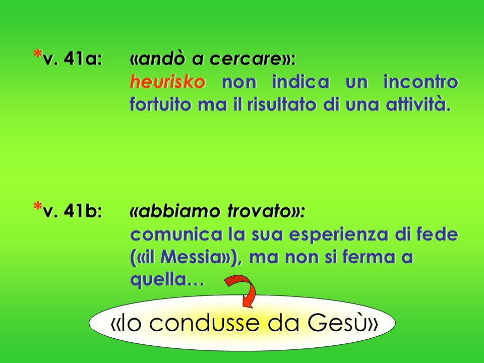 * v. 41a:« andò a cercare »: heurisko non indica un incontro fortuito ma il risultato di una attività. * v. 41b: «abbiamo trovato»: comunica la sua es