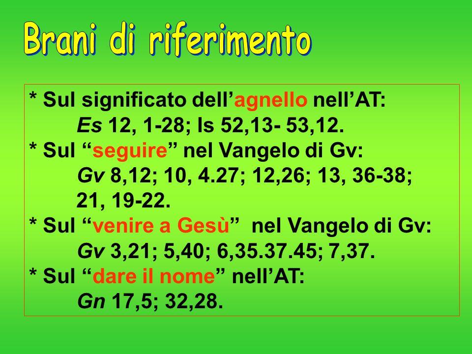 * Sul significato dellagnello nellAT: Es 12, 1-28; Is 52,13- 53,12. * Sul seguire nel Vangelo di Gv: Gv 8,12; 10, 4.27; 12,26; 13, 36-38; 21, 19-22. *