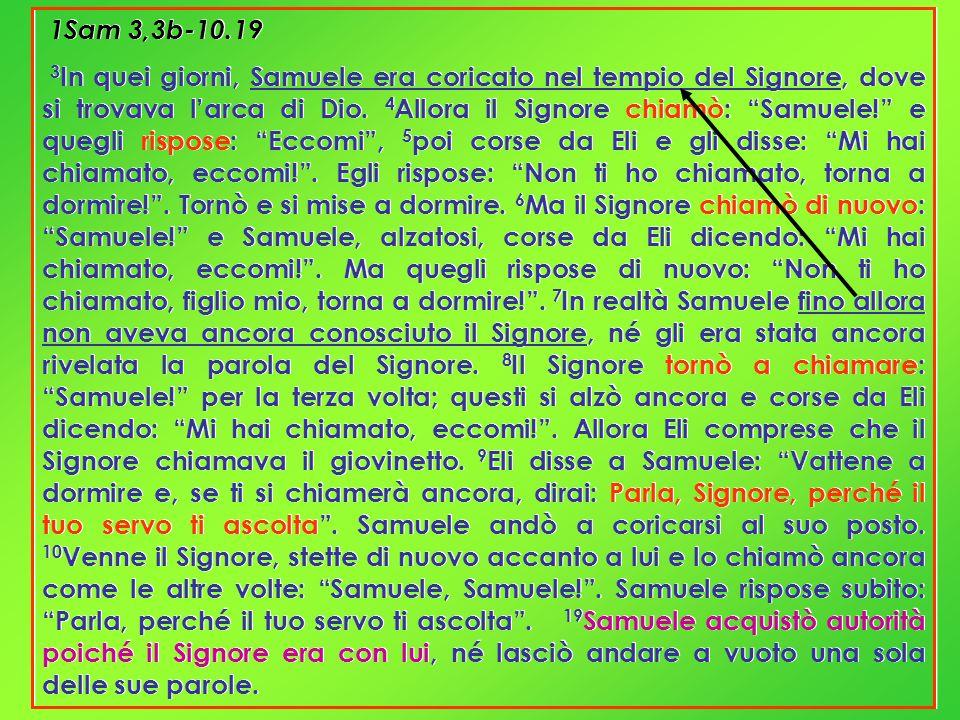 1Sam 3,3b-10.19 3 In quei giorni, Samuele era coricato nel tempio del Signore, dove si trovava larca di Dio. 4 Allora il Signore chiamò: Samuele! e qu