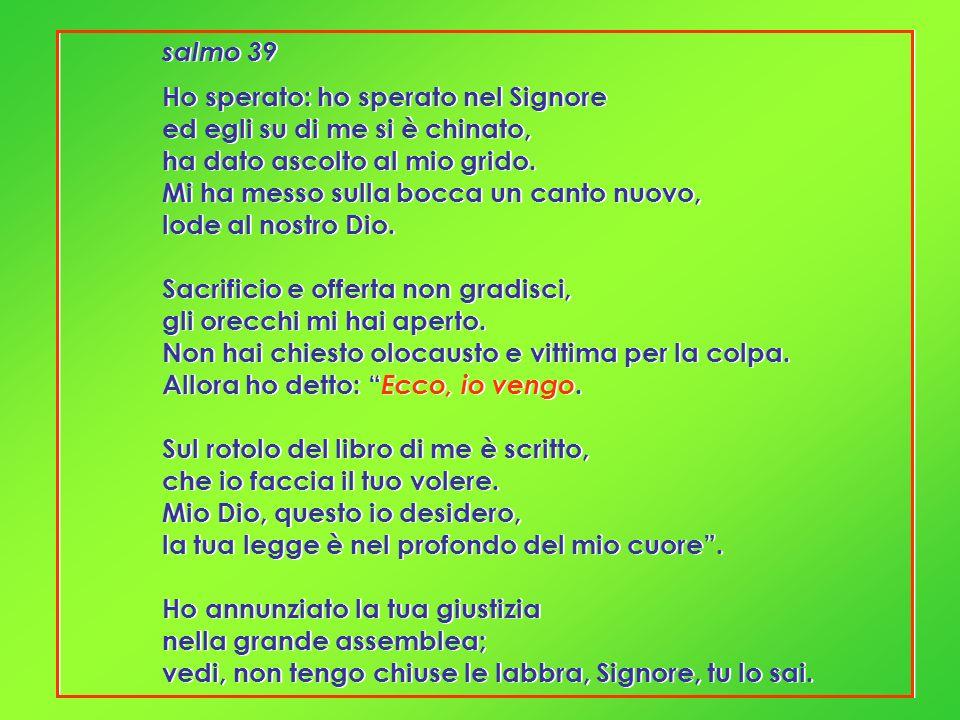 salmo 39 Ho sperato: ho sperato nel Signore ed egli su di me si è chinato, ha dato ascolto al mio grido. Mi ha messo sulla bocca un canto nuovo, lode