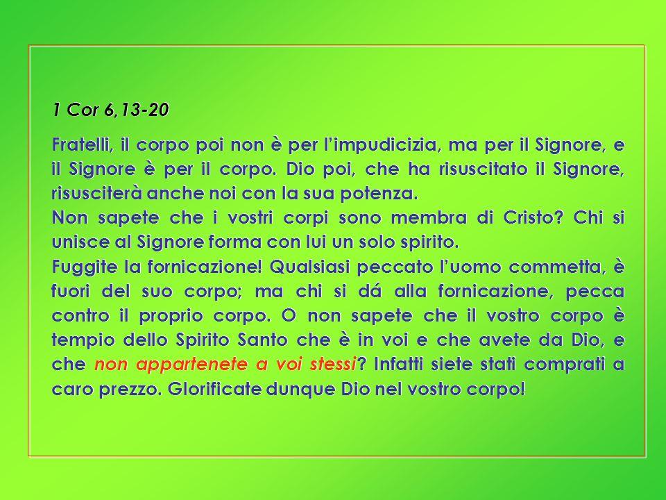 1 Cor 6,13-20 Fratelli, il corpo poi non è per limpudicizia, ma per il Signore, e il Signore è per il corpo. Dio poi, che ha risuscitato il Signore, r