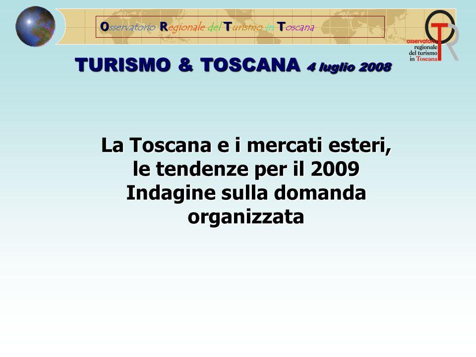 ORTT O sservatorio R egionale del T urismo in T oscana TURISMO & TOSCANA 4 luglio 2008 La Toscana e i mercati esteri, le tendenze per il 2009 Indagine sulla domanda organizzata