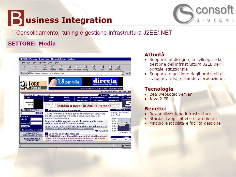 19 usiness Integration B Consolidamento, tuning e gestione infrastruttura J2EE/.NET Attività Supporto al disegno, lo sviluppo e la gestione dellinfrastruttura J2EE per il portale istituzionale Supporto e gestione degli ambienti di sviluppo, test, collaudo e produzione.Tecnologia Bea WebLogic Server Java 2 EEBenefici Razionalizzazione infrastruttura Stardard applicativi e di ambiente Maggiore stabilità e facilità gestione SETTORE: Media