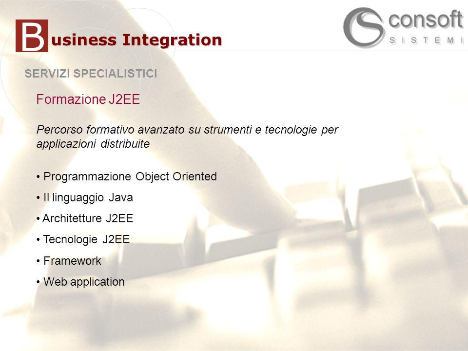 21 SERVIZI SPECIALISTICI usiness Integration B Formazione J2EE Percorso formativo avanzato su strumenti e tecnologie per applicazioni distribuite Programmazione Object Oriented Il linguaggio Java Architetture J2EE Tecnologie J2EE Framework Web application