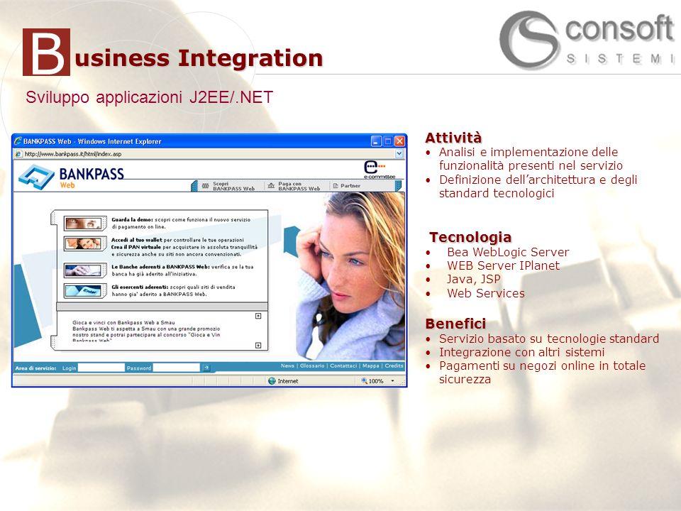 7 7 usiness Integration BAttività Supporto allanalisi delle perfornance delle applicazioni J2EE/.NET Delivery di soluzione di APM (CA|Wily Introscope) Definizione di infrastruttura globale di APM e standard di monitoraggio Integrazione con strumenti monitoraggio (HP OpenView) Sviluppo applicazioni di monitoraggioTecnologia Java 2 EE BEA WebLogic Server CA|Wily IntroscopeBenefici Miglioramento performance applicazioni Ottimizzazione uso risorse Monitoraggio proattivo e riduzione downtime Attività Analisi e implementazione delle funzionalità presenti nel servizio Definizione dellarchitettura e degli standard tecnologici Tecnologia Tecnologia Bea WebLogic Server WEB Server IPlanet Java, JSP Web ServicesBenefici Servizio basato su tecnologie standard Integrazione con altri sistemi Pagamenti su negozi online in totale sicurezza Sviluppo applicazioni J2EE/.NET