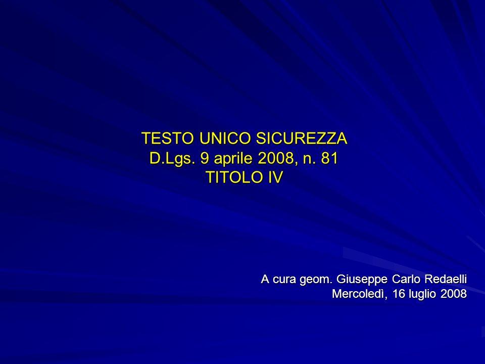 TESTO UNICO SICUREZZA D.Lgs. 9 aprile 2008, n. 81 TITOLO IV A cura geom. Giuseppe Carlo Redaelli Mercoledì, 16 luglio 2008