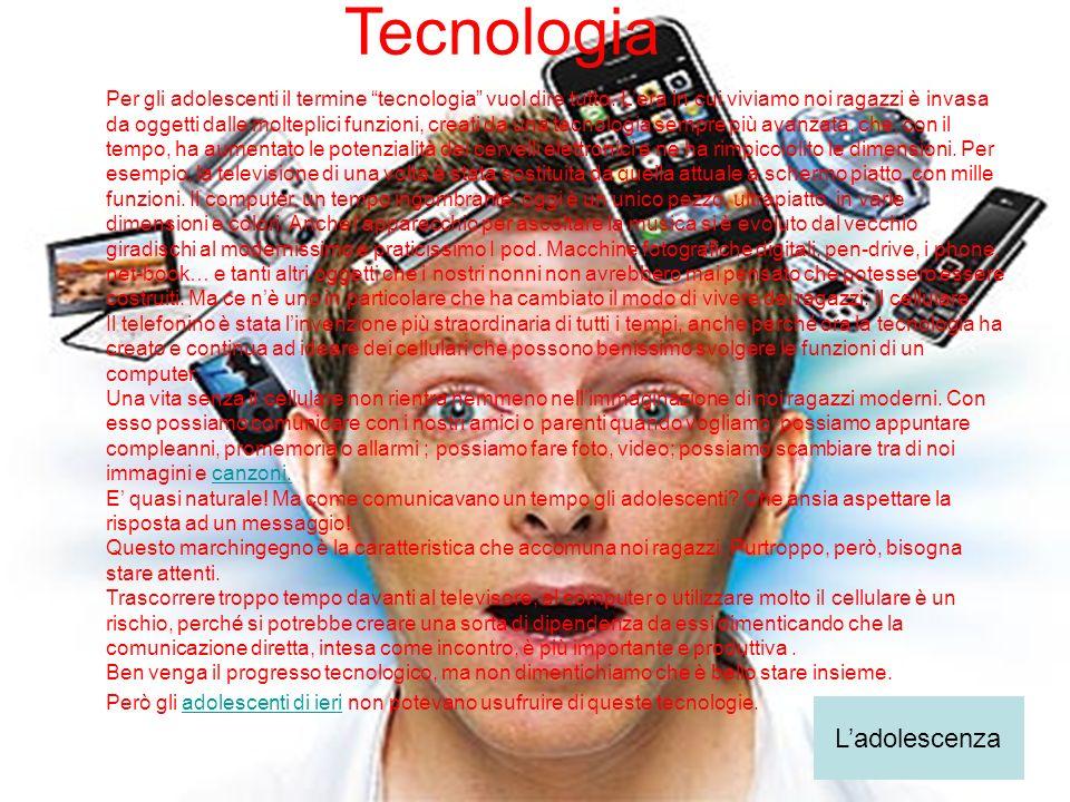 Tecnologia Per gli adolescenti il termine tecnologia vuol dire tutto. Lera in cui viviamo noi ragazzi è invasa da oggetti dalle molteplici funzioni, c
