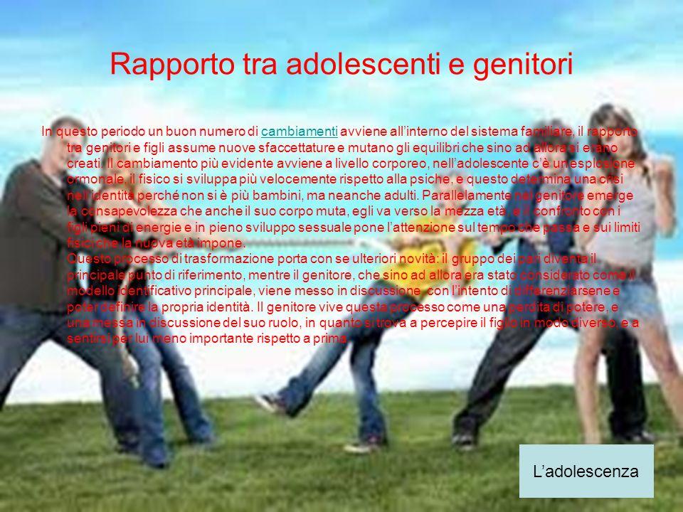 Rapporto tra adolescenti e genitori In questo periodo un buon numero di cambiamenti avviene allinterno del sistema familiare, il rapporto tra genitori