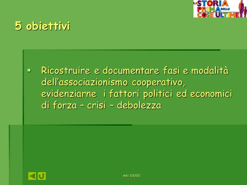 mtc 03/02 5 obiettivi Ricostruire e documentare fasi e modalità dellassociazionismo cooperativo, evidenziarne i fattori politici ed economici di forza