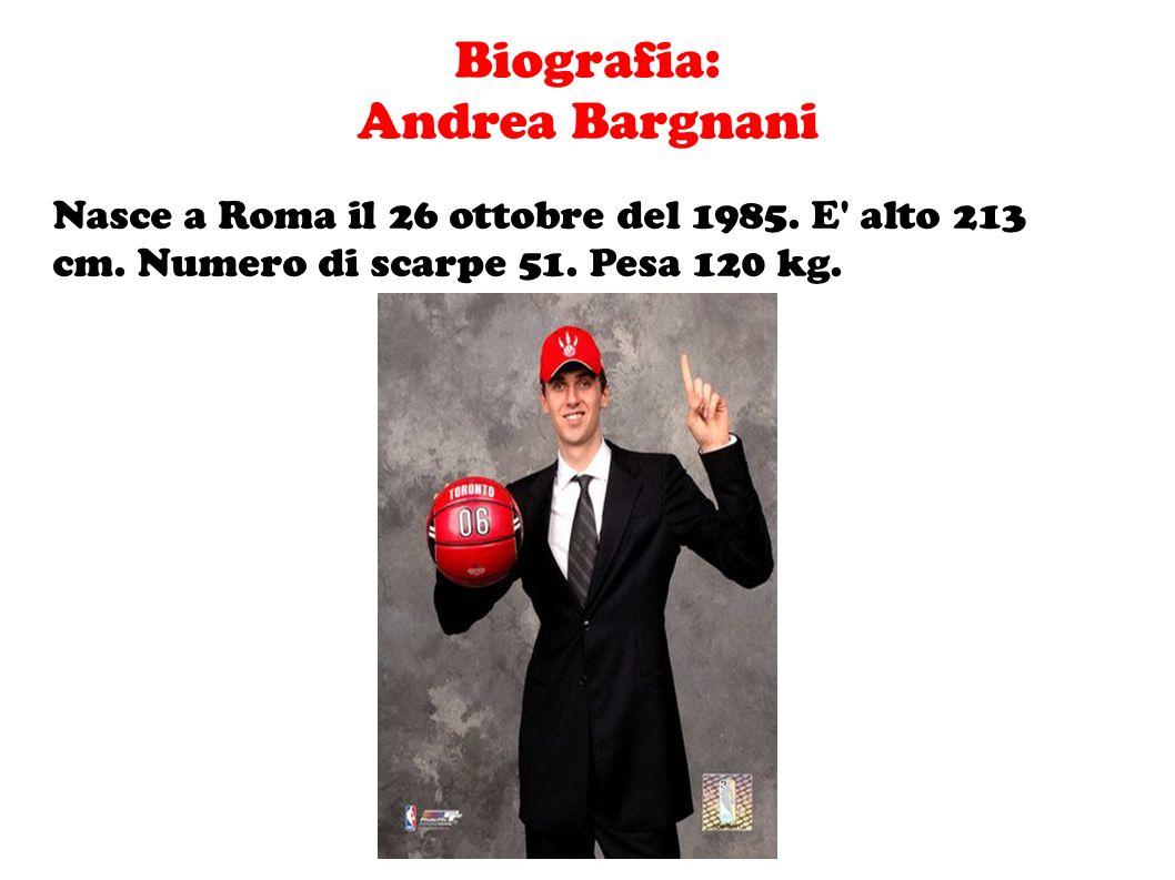 Biografia: Andrea Bargnani Nasce a Roma il 26 ottobre del 1985. E' alto 213 cm. Numero di scarpe 51. Pesa 120 kg.