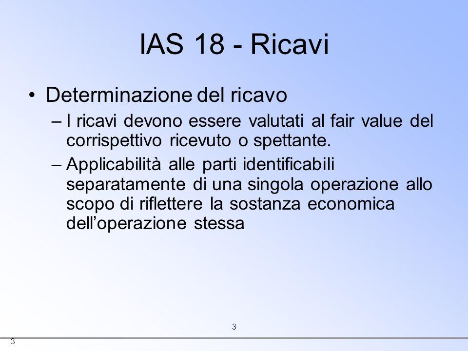 3 3 IAS 18 - Ricavi Determinazione del ricavo –I ricavi devono essere valutati al fair value del corrispettivo ricevuto o spettante. –Applicabilità al