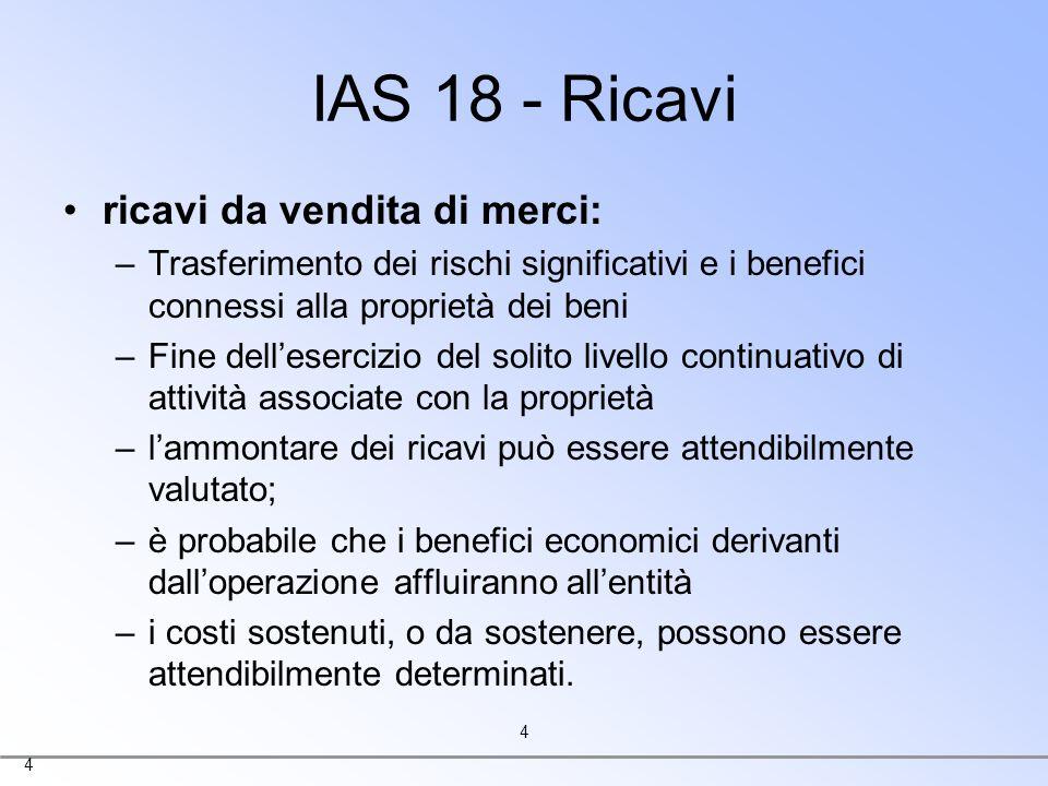 4 4 IAS 18 - Ricavi ricavi da vendita di merci: –Trasferimento dei rischi significativi e i benefici connessi alla proprietà dei beni –Fine delleserci