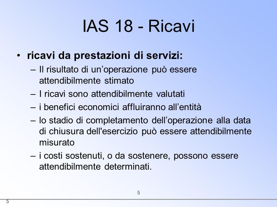 5 5 IAS 18 - Ricavi ricavi da prestazioni di servizi: –Il risultato di unoperazione può essere attendibilmente stimato –I ricavi sono attendibilmente