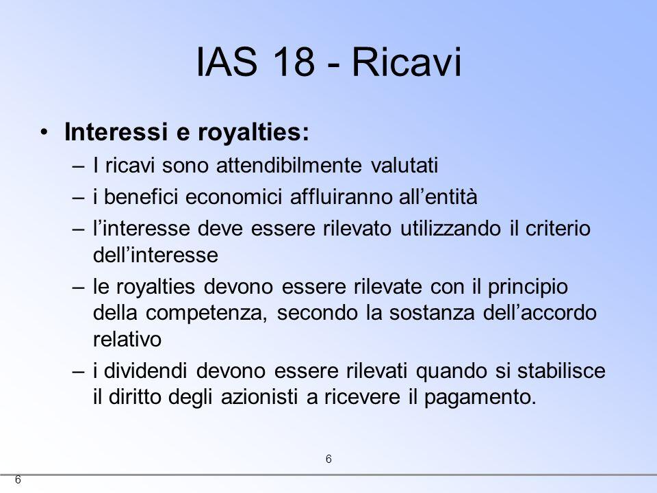 6 6 IAS 18 - Ricavi Interessi e royalties: –I ricavi sono attendibilmente valutati –i benefici economici affluiranno allentità –linteresse deve essere
