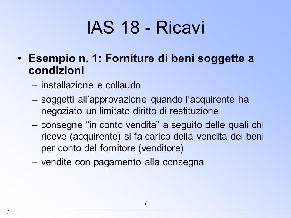 7 7 IAS 18 - Ricavi Esempio n. 1: Forniture di beni soggette a condizioni –installazione e collaudo –soggetti allapprovazione quando lacquirente ha ne