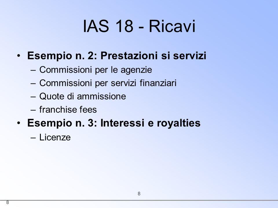 8 8 IAS 18 - Ricavi Esempio n. 2: Prestazioni si servizi –Commissioni per le agenzie –Commissioni per servizi finanziari –Quote di ammissione –franchi