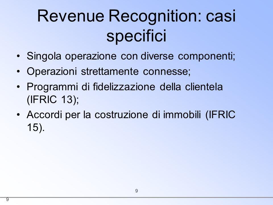 9 9 Revenue Recognition: casi specifici Singola operazione con diverse componenti; Operazioni strettamente connesse; Programmi di fidelizzazione della