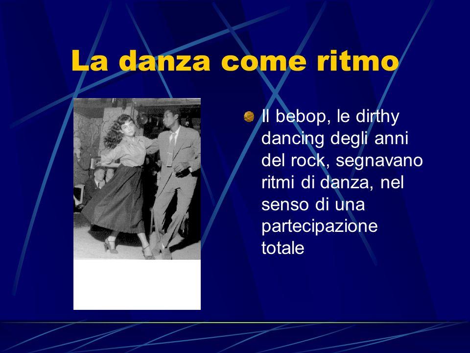 La danza come ritmo Il bebop, le dirthy dancing degli anni del rock, segnavano ritmi di danza, nel senso di una partecipazione totale